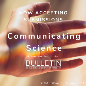 """image of palm of a person's hand, with light refracting across the palm in a """"rainbow beam."""" Text overtop the image reads """"Now accepting submissions. Communicating Science. A new section in the Bulletin of the Ecological Society of America."""""""