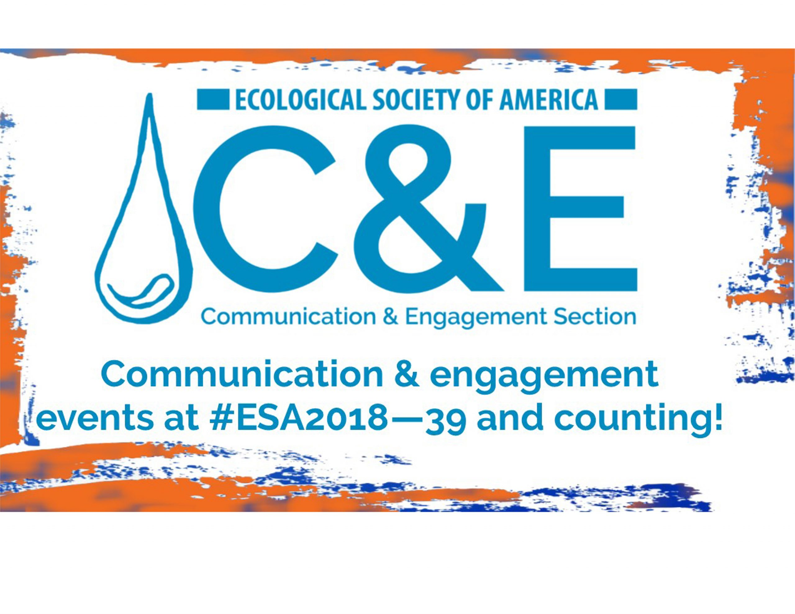 """Graffiti-style orange and blue frame around the words Communication & engagement events at #ESA2018 - 39 and counting. Image also includes the logo for the Communication & Engagement Section of the Ecological Society of America, which features a blue water droplet, the letters C&E, and above them """"Ecological Society of America."""" Below, the name of the section is written out."""