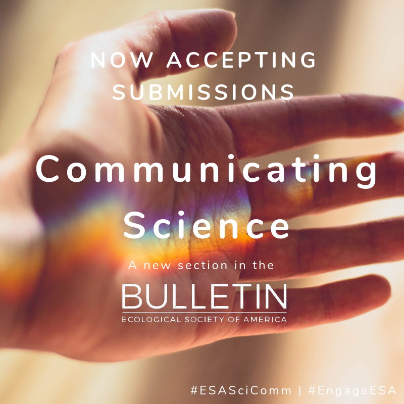 "image of palm of a person's hand, with light refracting across the palm in a ""rainbow beam."" Text overtop the image reads ""Now accepting submissions. Communicating Science. A new section in the Bulletin of the Ecological Society of America."""